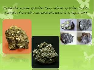Сульфиды: серный колчедан FeS2, медный колчедан CuFeS2, свинцовый блеск PbS с