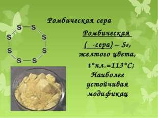 Ромбическая сера Ромбическая (α-сера) – S8, желтого цвета, t°пл.=113°C; Наибо