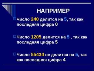 НАПРИМЕР Число 240 делится на 5, так как последняя цифра 0 Число 1205 делится