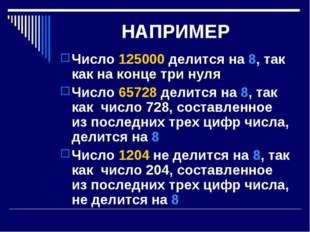 НАПРИМЕР Число 125000 делится на 8, так как на конце три нуля Число 65728 дел