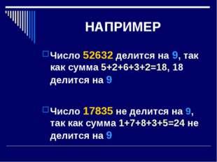 НАПРИМЕР Число 52632 делится на 9, так как сумма 5+2+6+3+2=18, 18 делится на