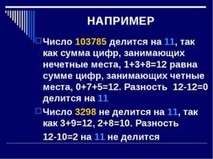 НАПРИМЕР Число 103785 делится на 11, так как сумма цифр, занимающих нечетные