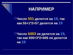 НАПРИМЕР Число 551 делится на 19, так как 55+1*2=57 делится на 19 Число 6003