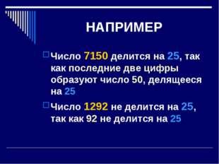 НАПРИМЕР Число 7150 делится на 25, так как последние две цифры образуют число