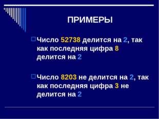 ПРИМЕРЫ Число 52738 делится на 2, так как последняя цифра 8 делится на 2 Числ