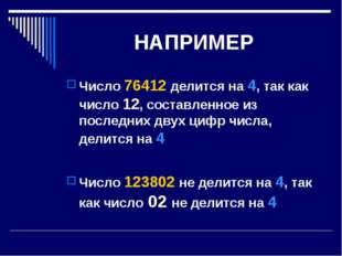 НАПРИМЕР Число 76412 делится на 4, так как число 12, составленное из последни