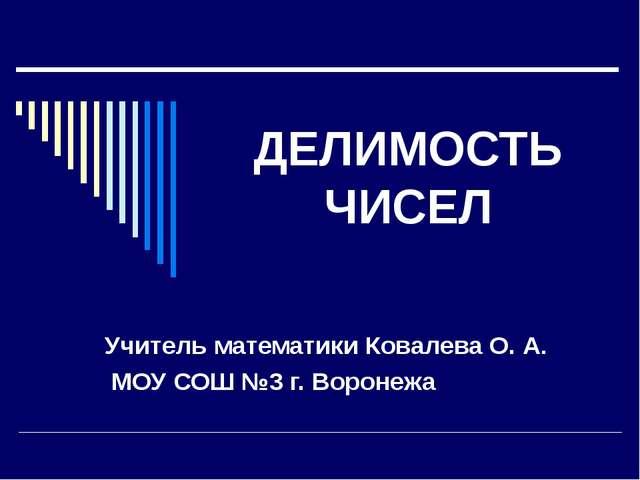 ДЕЛИМОСТЬ ЧИСЕЛ Учитель математики Ковалева О. А. МОУ СОШ №3 г. Воронежа