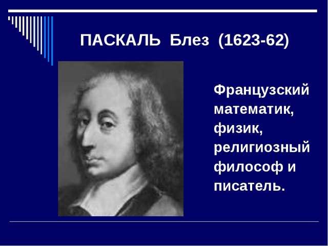 ПАСКАЛЬ Блез (1623-62) Французский математик, физик, религиозный филосо...
