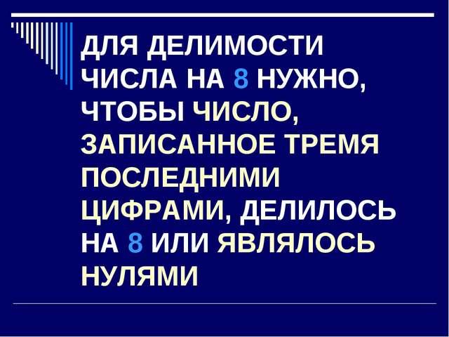 ДЛЯ ДЕЛИМОСТИ ЧИСЛА НА 8 НУЖНО, ЧТОБЫ ЧИСЛО, ЗАПИСАННОЕ ТРЕМЯ ПОСЛЕДНИМИ ЦИФР...