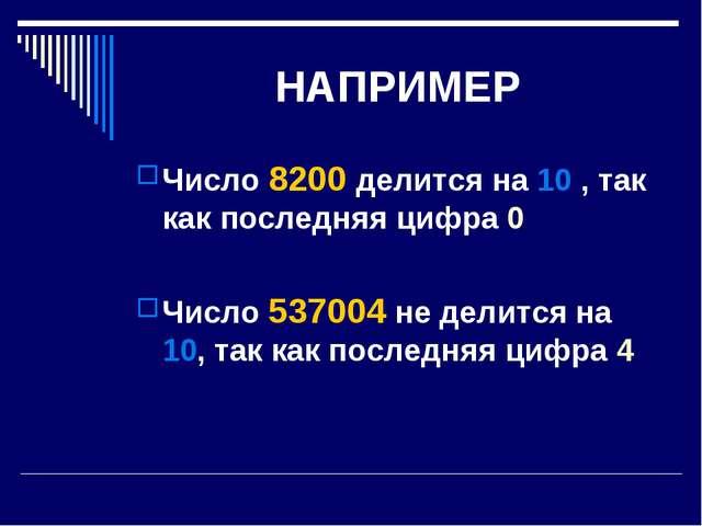 НАПРИМЕР Число 8200 делится на 10 , так как последняя цифра 0 Число 537004 не...