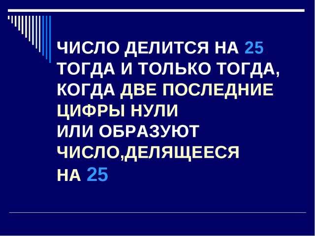 ЧИСЛО ДЕЛИТСЯ НА 25 ТОГДА И ТОЛЬКО ТОГДА, КОГДА ДВЕ ПОСЛЕДНИЕ ЦИФРЫ НУЛИ ИЛИ...