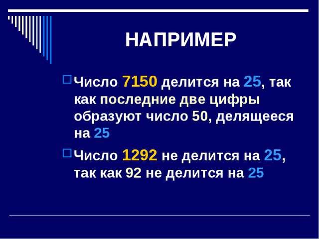НАПРИМЕР Число 7150 делится на 25, так как последние две цифры образуют число...