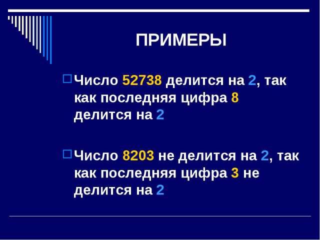 ПРИМЕРЫ Число 52738 делится на 2, так как последняя цифра 8 делится на 2 Числ...