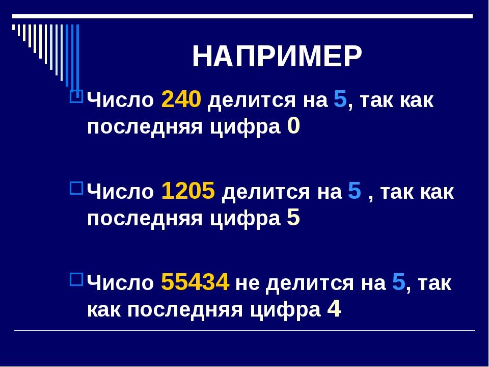 НАПРИМЕР Число 240 делится на 5, так как последняя цифра 0 Число 1205 делится...