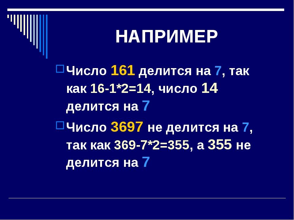 НАПРИМЕР Число 161 делится на 7, так как 16-1*2=14, число 14 делится на 7 Чис...