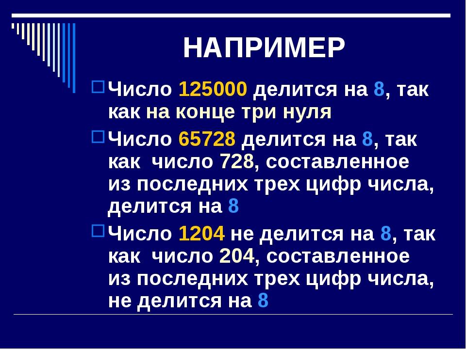 НАПРИМЕР Число 125000 делится на 8, так как на конце три нуля Число 65728 дел...