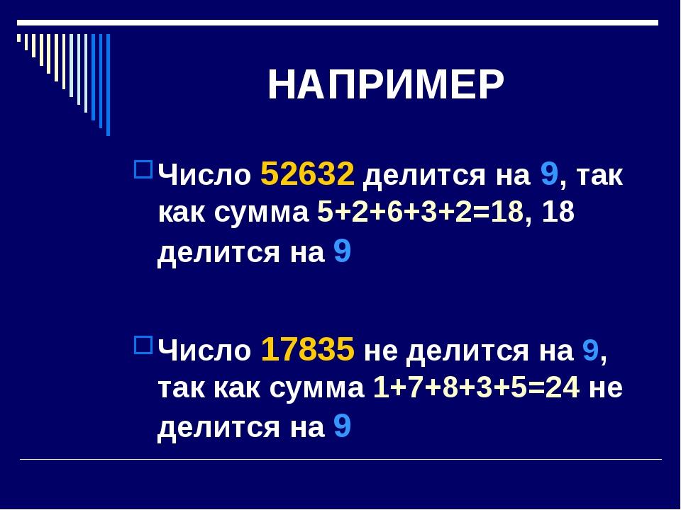 НАПРИМЕР Число 52632 делится на 9, так как сумма 5+2+6+3+2=18, 18 делится на...