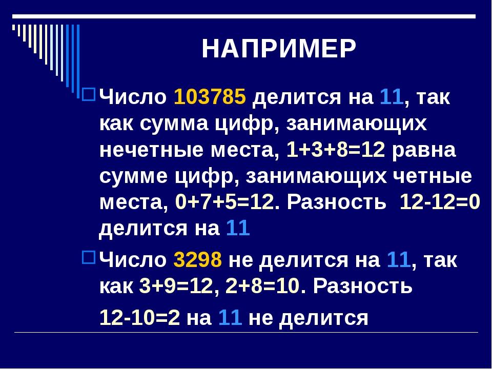 НАПРИМЕР Число 103785 делится на 11, так как сумма цифр, занимающих нечетные...