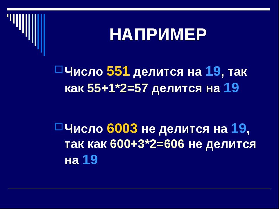 НАПРИМЕР Число 551 делится на 19, так как 55+1*2=57 делится на 19 Число 6003...