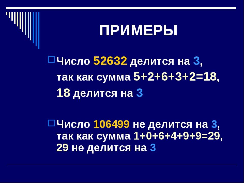 ПРИМЕРЫ Число 52632 делится на 3, так как сумма 5+2+6+3+2=18, 18 делится на...