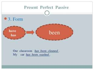 Present Perfect Passive 3. Form have has been Our classroom has been cleaned