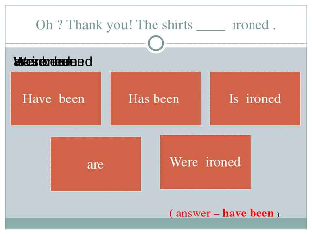 Oh ? Thank you! The shirts ____ ironed . ( answer – have been )