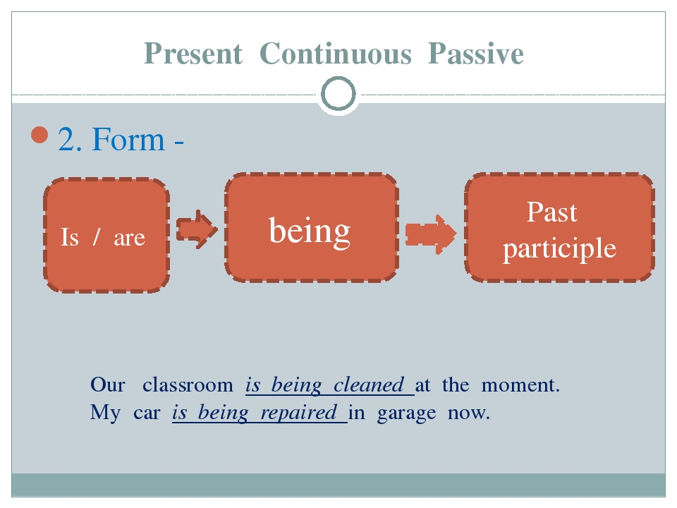 Present Continuous Passive 2. Form - Is / are being Past participle Our class...