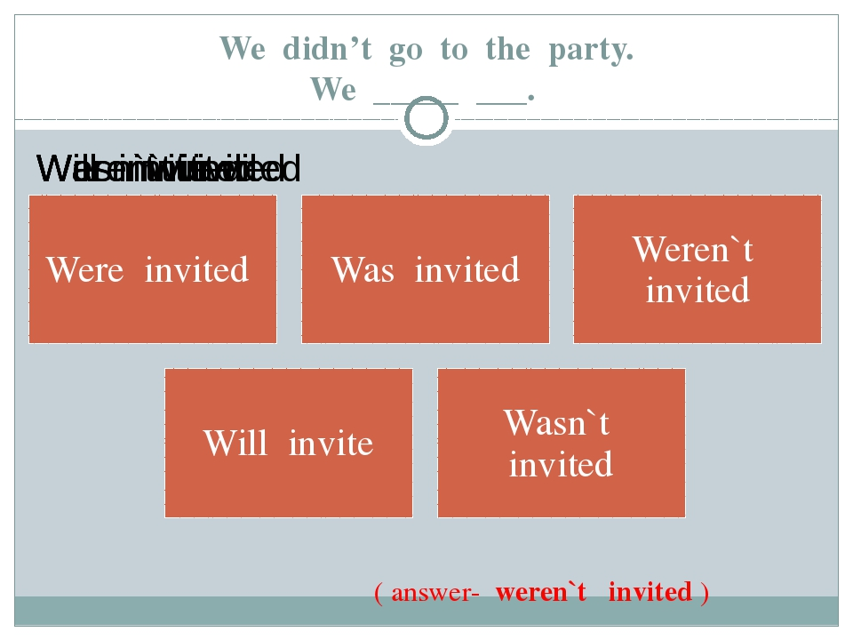 We didn't go to the party. We _____ ___. ( answer- weren`t invited )