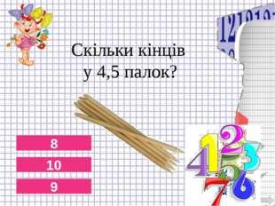 Скільки кінців у 4,5 палок? 8 10 9