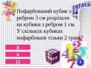 8 6 12 Пофарбований кубик з ребром 3 см розрізали на кубики з ребром 1 см. У