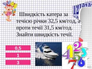 0,5 1 3 Швидкість катера за течією річки 32,5 км/год, а проти течії 31,5 км/г