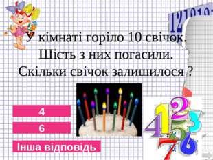 6 4 Інша відповідь У кімнаті горіло 10 свічок. Шість з них погасили. Скільки