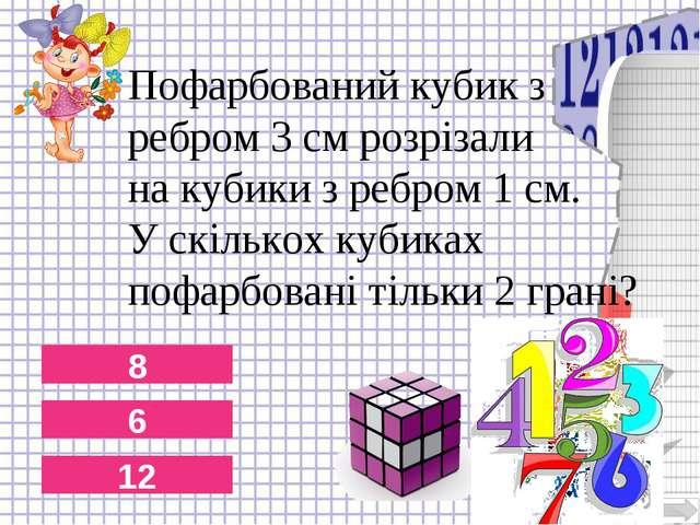 8 6 12 Пофарбований кубик з ребром 3 см розрізали на кубики з ребром 1 см. У...