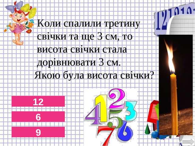 12 6 9 Коли спалили третину свічки та ще 3 см, то висота свічки стала дорівню...