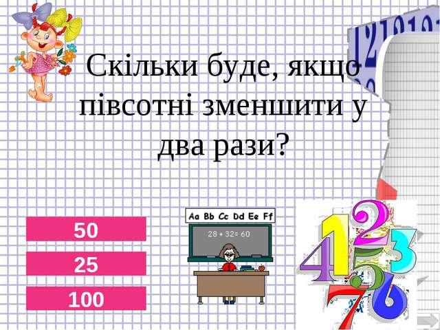 50 25 Скільки буде, якщо півсотні зменшити у два рази? 100