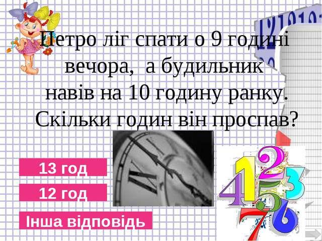 12 год 13 год Інша відповідь Петро ліг спати о 9 годині вечора, а будильник н...