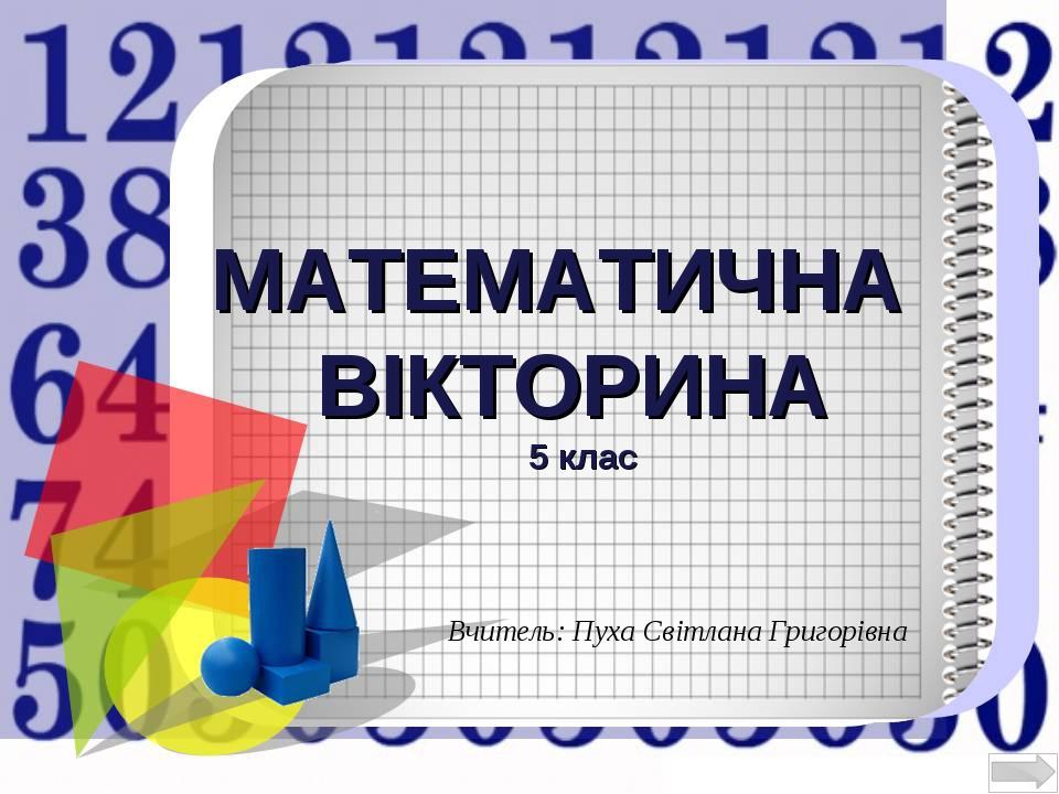 МАТЕМАТИЧНА ВІКТОРИНА 5 клас Вчитель: Пуха Світлана Григорівна