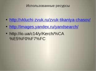 Использованные ресурсы http://vkluchi-zvuk.ru/zvuk-tikaniya-chasov/ http://im