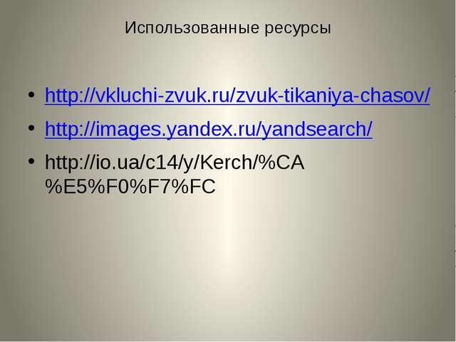 Использованные ресурсы http://vkluchi-zvuk.ru/zvuk-tikaniya-chasov/ http://im...