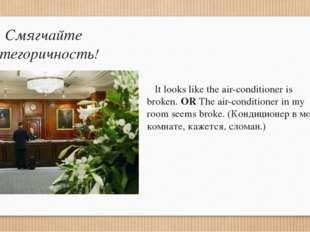 Смягчайте категоричность! It looks like the air-conditioner is broken. OR The