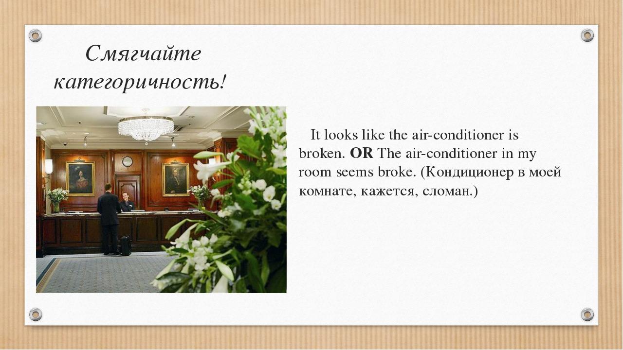 Смягчайте категоричность! It looks like the air-conditioner is broken. OR The...