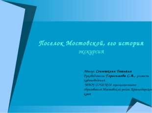 Поселок Мостовской, его история экскурсия Автор: Сенюткина Татьяна Руководите