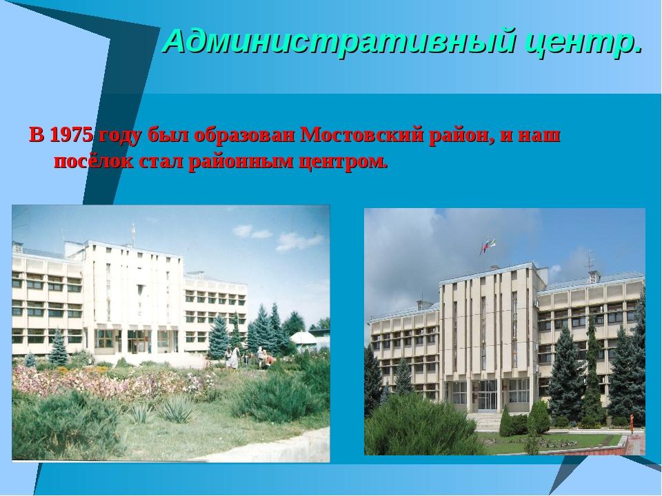 Административный центр. В 1975 году был образован Мостовский район, и наш пос...