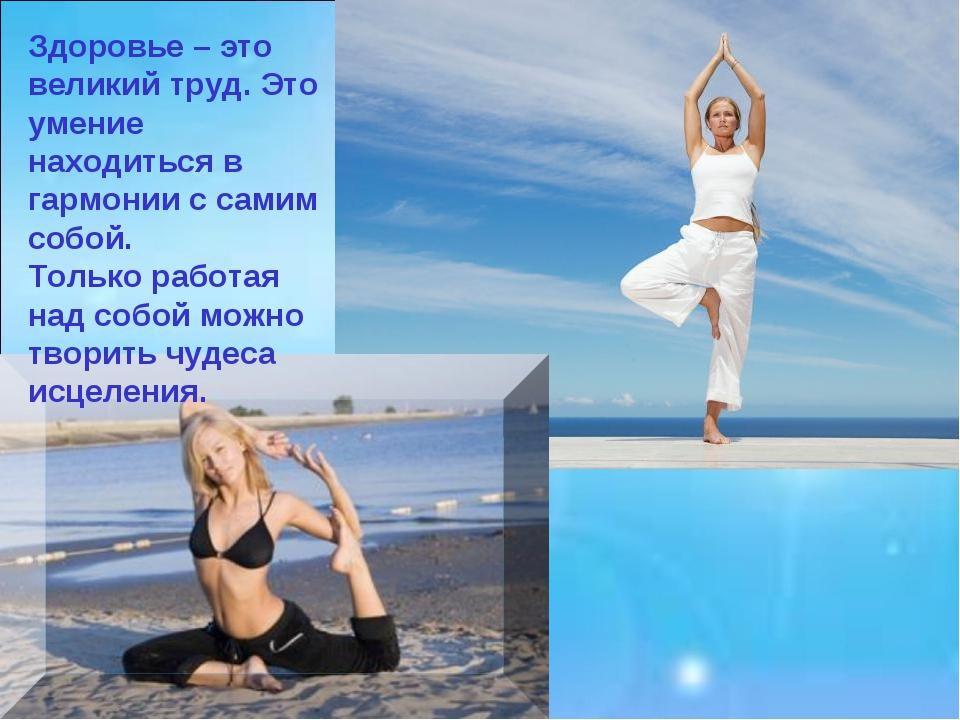 Здоровье – это великий труд. Это умение находиться в гармонии с самим собой....
