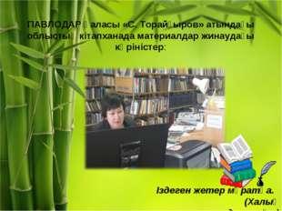 ПАВЛОДАР қаласы «С. Торайғыров» атындағы облыстық кітапханада материалдар жин