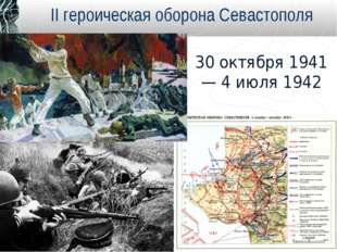 30 октября 1941 — 4 июля 1942 II героическая оборона Севастополя