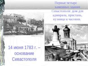 14 июня 1783 г. – основание Севастополя Первые четыре каменных здания Севасто