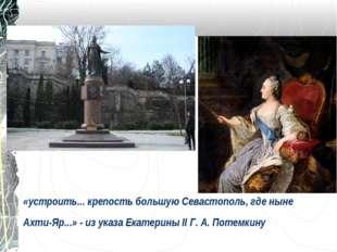 «устроить... крепость большую Севастополь, где ныне Ахти-Яр...» - из указа Ек