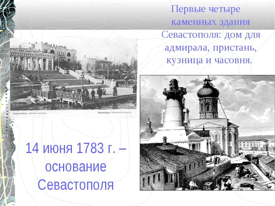 14 июня 1783 г. – основание Севастополя Первые четыре каменных здания Севасто...