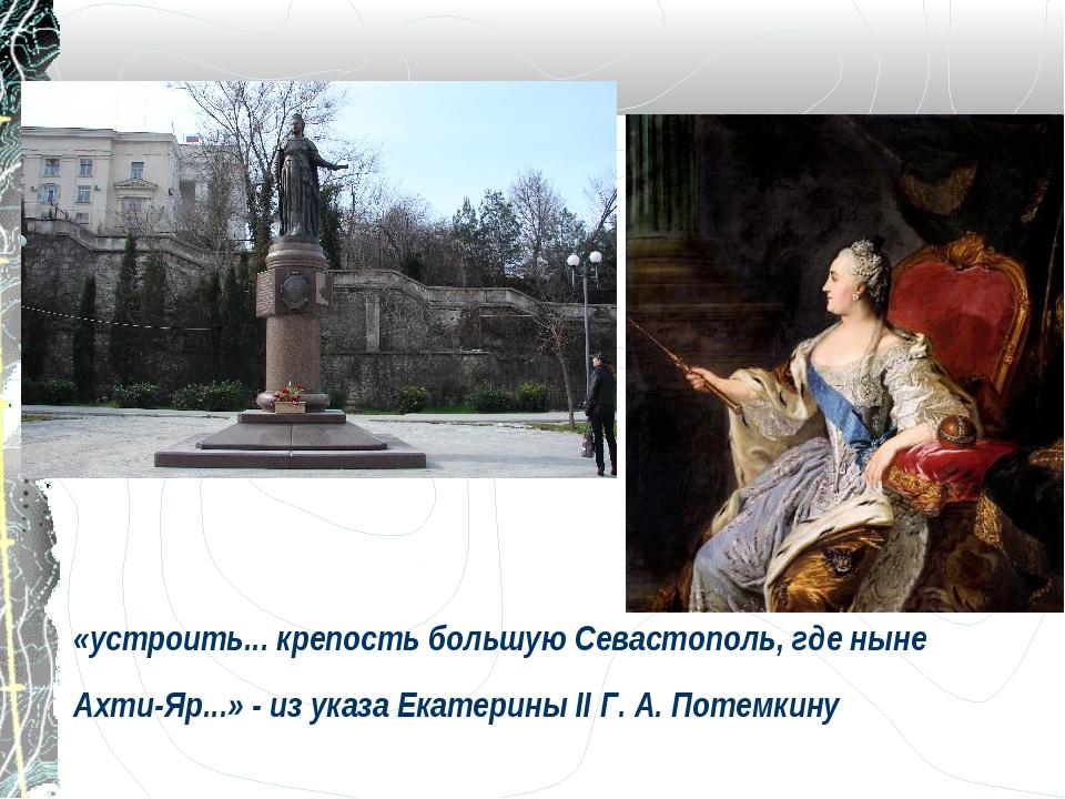 «устроить... крепость большую Севастополь, где ныне Ахти-Яр...» - из указа Ек...